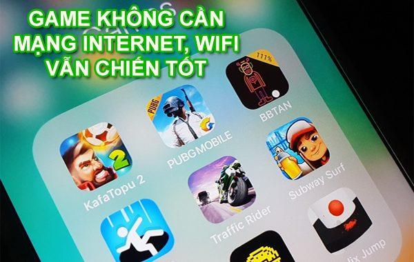 8+ Game không cần mạng Internet, Wifi vẫn chiến tốt
