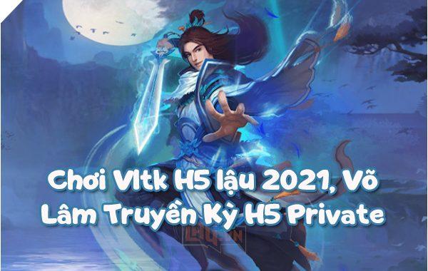 Chơi Vltk H5 lậu 2021, Võ Lâm Truyền Kỳ H5 Private